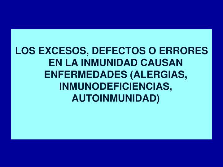 LOS EXCESOS, DEFECTOS O ERRORES EN LA INMUNIDAD CAUSAN ENFERMEDADES (ALERGIAS, INMUNODEFICIENCIAS, AUTOINMUNIDAD)