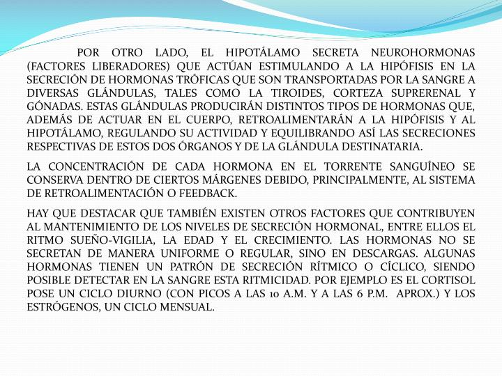 POR OTRO LADO, EL HIPOTÁLAMO SECRETA NEUROHORMONAS (FACTORES LIBERADORES) QUE ACTÚAN ESTIMULANDO A LA HIPÓFISIS EN LA SECRECIÓN DE HORMONAS TRÓFICAS QUE SON TRANSPORTADAS POR LA SANGRE A DIVERSAS GLÁNDULAS, TALES COMO LA TIROIDES, CORTEZA SUPRERENAL Y GÓNADAS. ESTAS GLÁNDULAS PRODUCIRÁN DISTINTOS TIPOS DE HORMONAS QUE, ADEMÁS DE ACTUAR EN EL CUERPO, RETROALIMENTARÁN A LA HIPÓFISIS Y AL HIPOTÁLAMO, REGULANDO SU ACTIVIDAD Y EQUILIBRANDO ASÍ LAS SECRECIONES RESPECTIVAS DE ESTOS DOS ÓRGANOS Y DE LA GLÁNDULA DESTINATARIA.