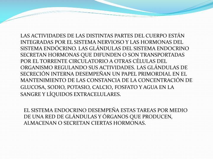 LAS ACTIVIDADES DE LAS DISTINTAS PARTES DEL CUERPO ESTÁN INTEGRADAS POR EL SISTEMA NERVIOSO Y LAS HORMONAS DEL SISTEMA ENDÓCRINO. LAS GLÁNDULAS DEL SISTEMA ENDOCRINO SECRETAN HORMONAS QUE DIFUNDEN O SON TRANSPORTADAS POR EL TORRENTE CIRCULATORIO A OTRAS CÉLULAS DEL ORGANISMO REGULANDO SUS ACTIVIDADES. LAS GLÁNDULAS DE SECRECIÓN INTERNA DESEMPEÑAN UN PAPEL PRIMORDIAL EN EL MANTENIMIENTO DE LAS CONSTANCIA DE LA CONCENTRACIÓN DE GLUCOSA, SODIO, POTASIO, CALCIO