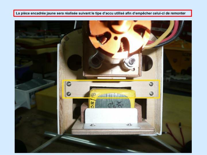 La pièce encadrée jaune sera réalisée suivant le tipe d'accu utilisé afin d'empêcher celui-ci de remonter
