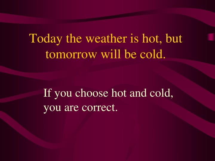Today the weather is hot, but