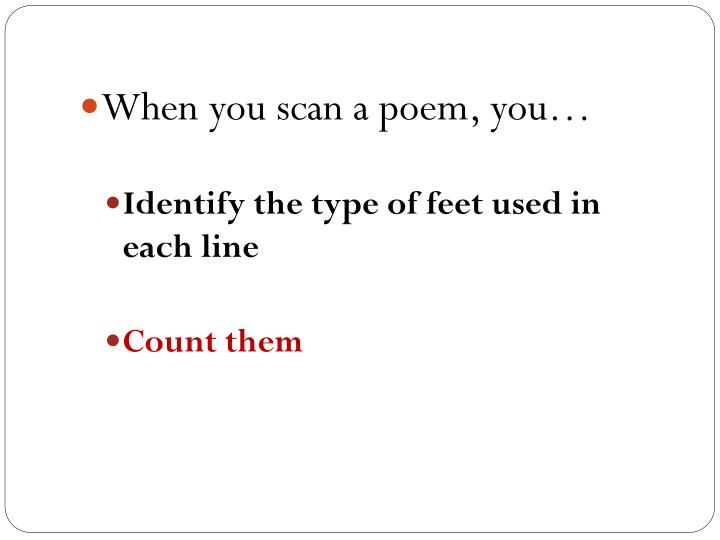 When you scan a poem, you…