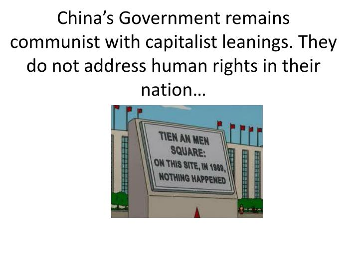 China's Government remains communist with capitalist leanings. They do not address human rights in their nation…