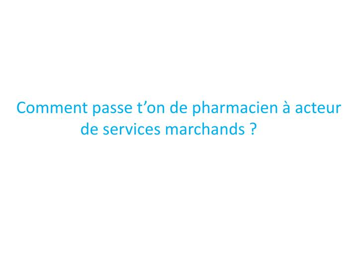 Comment passe t'on de pharmacien à acteur           de services marchands ?