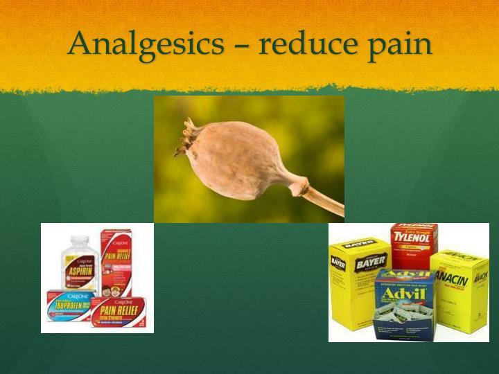 Analgesics – reduce pain