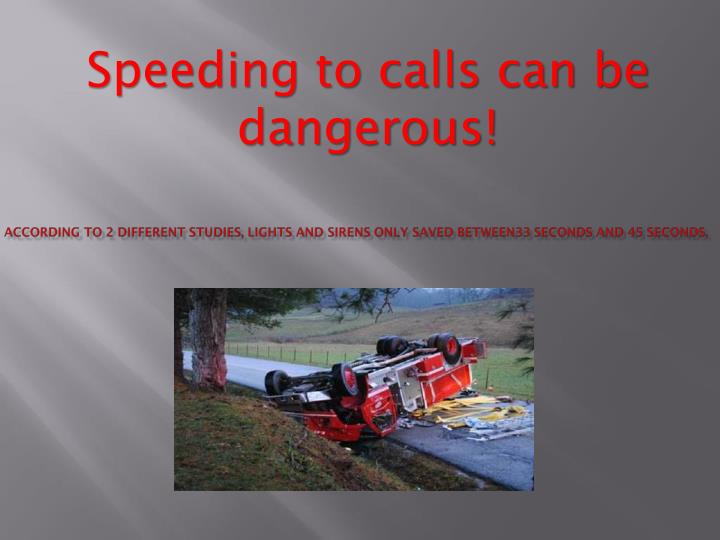 Speeding to calls can be dangerous!