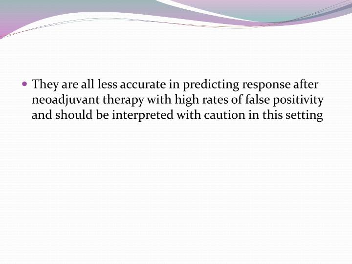 They are all less accurate in predicting response after neoadjuvant therapy with high rates of false positivity and should be interpreted with caution in this setting