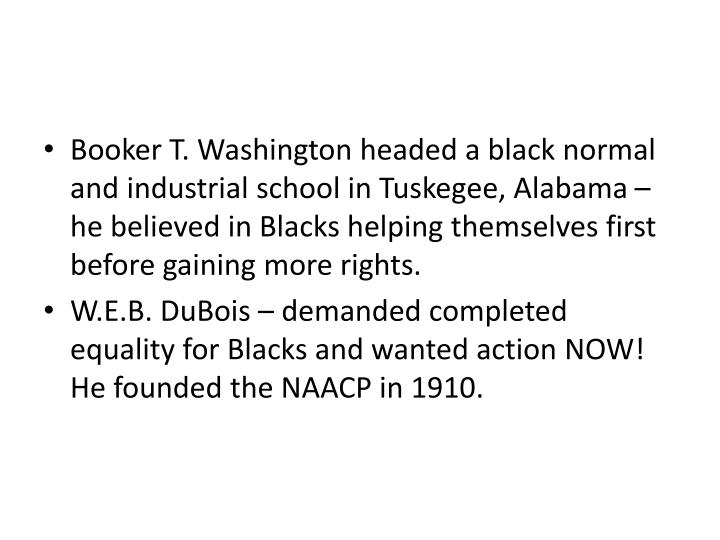 Booker T. Washington headed a black normal and industrial school in Tuskegee, Alabama – he believed in Blacks helping themselves first before gaining more rights.