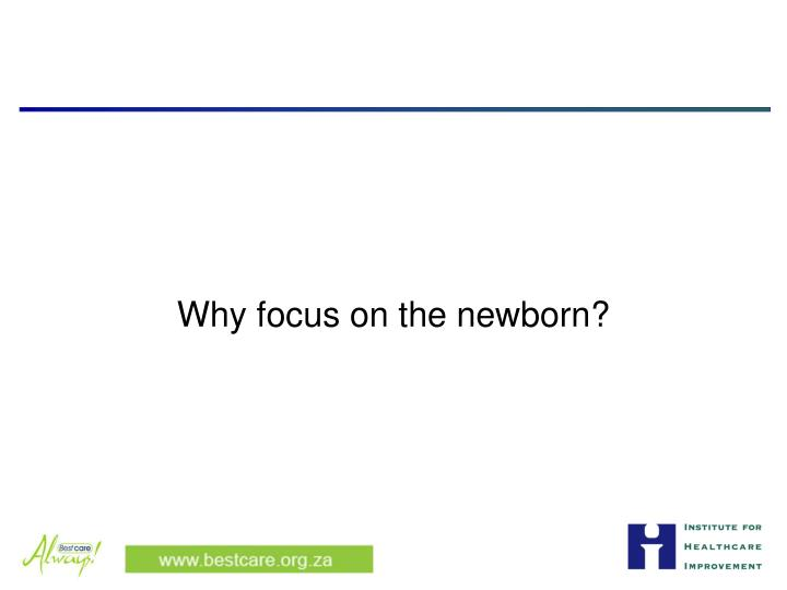 Why focus on the newborn?