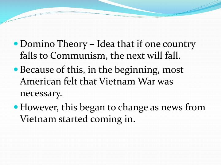 Domino Theory – Idea that if one country falls to Communism, the next will fall.