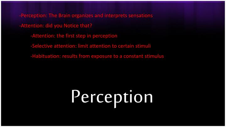 Perception: The Brain organizes and interprets sensations