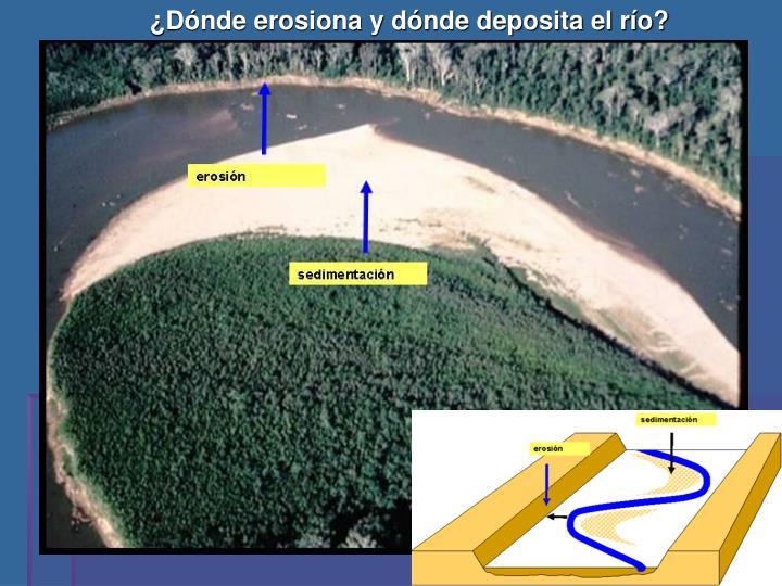 ¿Dónde erosiona y dónde deposita el río?