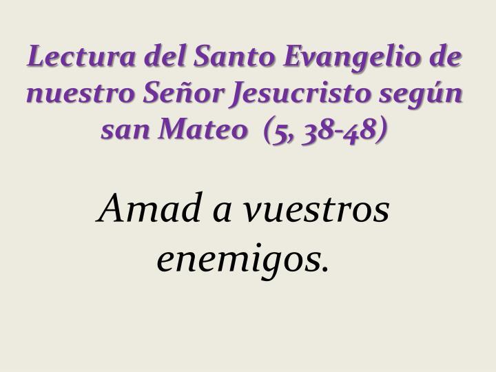 Lectura del Santo Evangelio de nuestro SeñorJesucristo según san Mateo (5, 38-48)