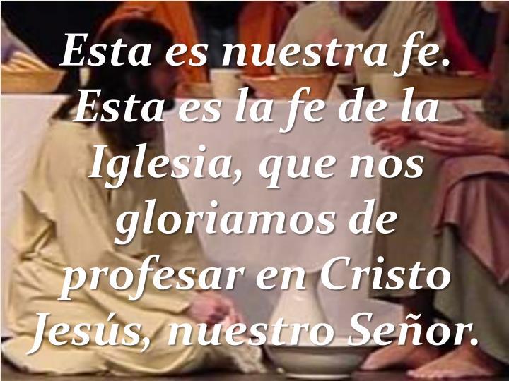 Esta es nuestra fe. Esta es la fe de la Iglesia, que nos gloriamos de profesar en Cristo Jesús, nuestro Señor.