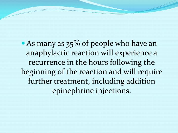 As many as 35% of people who have an anaphylactic reaction will experience a recurrence in the hours following the beginning of the reaction and will require further treatment, including addition epinephrine injections.