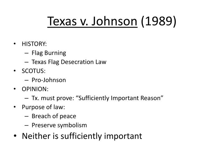 texas v johnson Texas v johnson study play facts greg johnson burned an american flag in protest of the reagan administration's policy though many were angered at the time, no one was injured or threatened with injury - in order for tx to win, it must prove that it has a compelling state interest in passing that law.