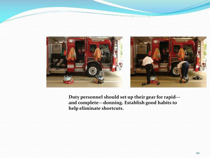 Duty personnel should set up their gear for rapid—and complete—donning. Establish good habits to help eliminate shortcuts.