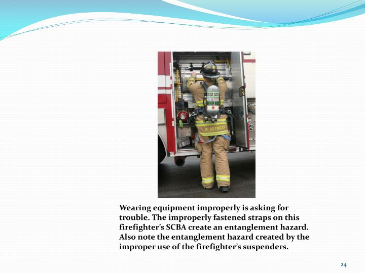 Wearing equipment improperly is asking for trouble. The improperly fastened straps on this firefighter's SCBA create an entanglement hazard. Also note the entanglement hazard created by the improper use of the firefighter's suspenders.