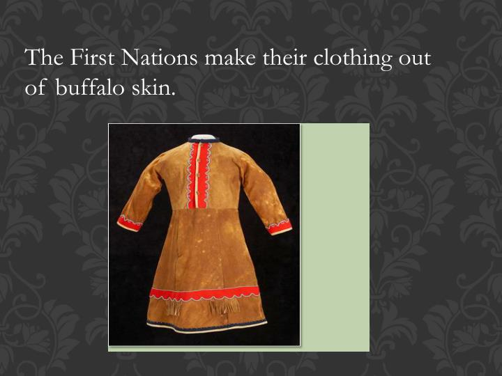 The First Nations make their clothing out of buffalo skin.