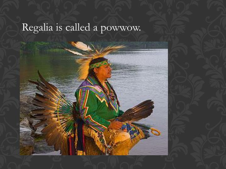 Regalia is called a powwow.