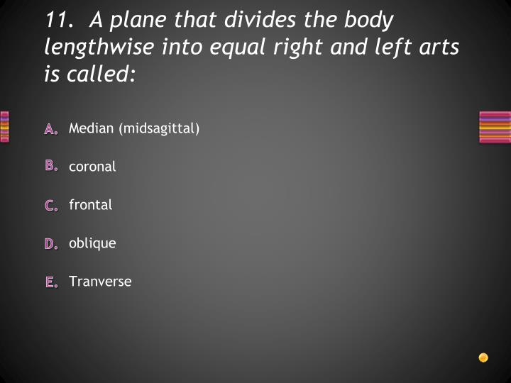 11.  A plane that divides the body lengthwise into equal right and left arts is called: