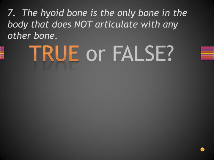7.  The hyoid bone is the only bone in the body that does NOT articulate with any other bone.