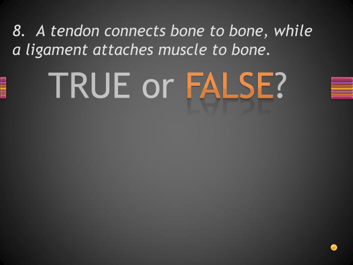 8.  A tendon connects bone to bone, while a ligament attaches muscle to bone.