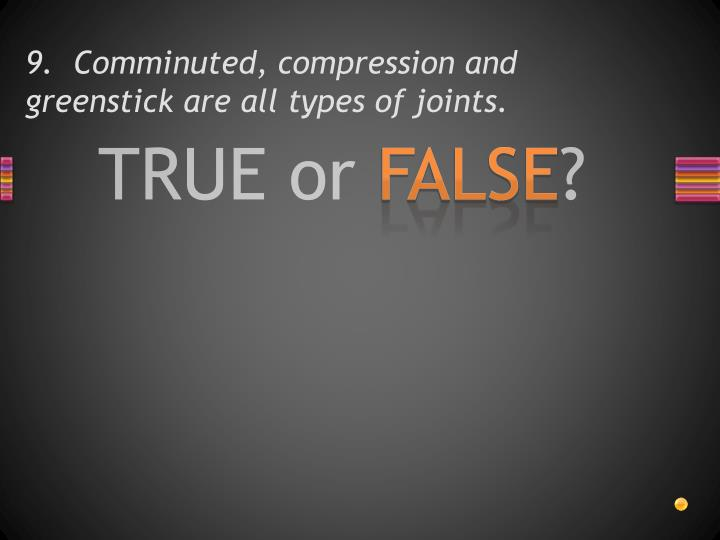 9.  Comminuted, compression and greenstick are all types of joints.