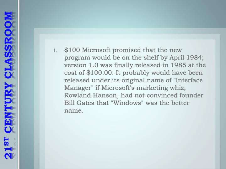 "$100 Microsoft promised that the new program would be on the shelf by April 1984; version 1.0 was finally released in 1985 at the cost of $100.00. It probably would have been released under its original name of ""Interface Manager"" if Microsoft's marketing whiz, Rowland Hanson, had not convinced founder Bill Gates that ""Windows"" was the better name."