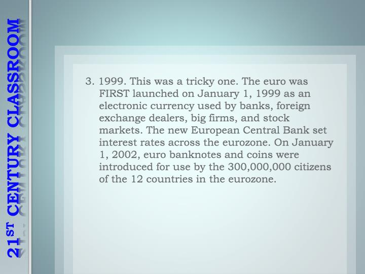 3. 1999. This was a tricky one. The euro was FIRST launched on January 1, 1999 as an electronic currency used by banks, foreign exchange dealers, big firms, and stock markets. The new European Central Bank set interest rates across the