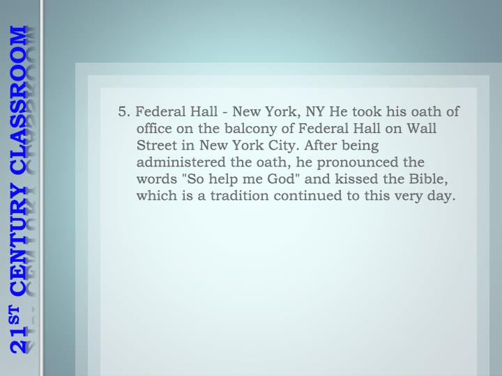 "5. Federal Hall - New York, NY He took his oath of office on the balcony of Federal Hall on Wall Street in New York City. After being administered the oath, he pronounced the words ""So help me God"" and kissed the Bible, which is a tradition continued to this very day."