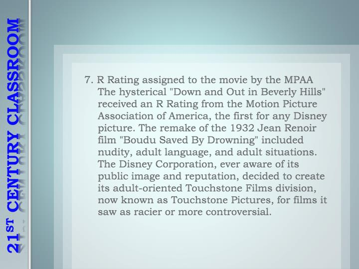 "7. R Rating assigned to the movie by the MPAA The hysterical ""Down and Out in Beverly Hills"" received an R Rating from the Motion Picture Association of America, the first for any Disney picture. The remake of the 1932 Jean Renoir film """