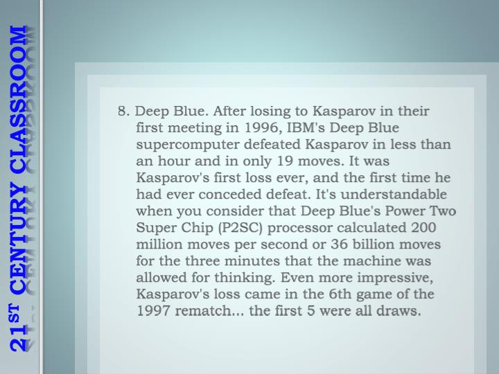 8. Deep Blue. After losing to Kasparov in their first meeting in 1996, IBM's Deep Blue supercomputer defeated Kasparov in less than an hour and in only 19 moves. It was Kasparov's first loss ever, and the first time he had ever conceded defeat. It's understandable when you consider that Deep Blue's Power Two Super Chip (P2SC) processor calculated 200 million moves per second or 36 billion moves for the three minutes that the machine was allowed for thinking. Even more impressive, Kasparov's loss came in the 6th game of the 1997 rematch... the first 5 were all draws.
