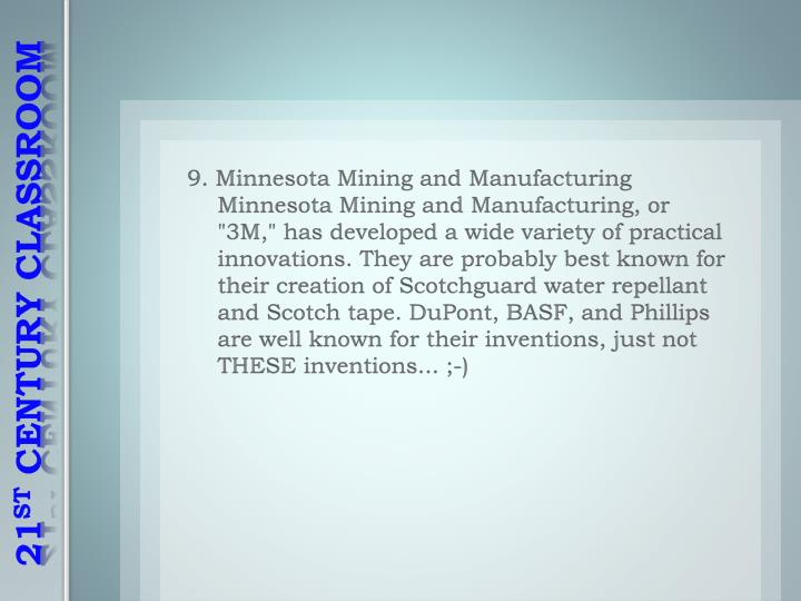 "9. Minnesota Mining and Manufacturing Minnesota Mining and Manufacturing, or ""3M,"" has developed a wide variety of practical innovations. They are probably best known for their creation of"