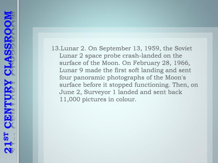 13.Lunar 2. On September 13, 1959, the Soviet Lunar 2 space probe crash-landed on the surface of the Moon. On February 28, 1966, Lunar 9 made the first soft landing and sent four panoramic photographs of the Moon's surface before it stopped functioning. Then, on June 2, Surveyor 1 landed and sent back 11,000 pictures in