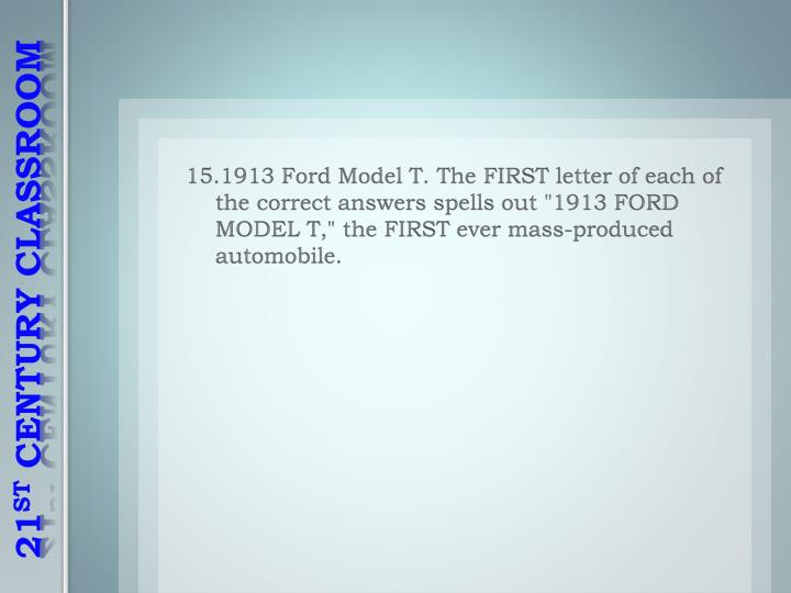 "15.1913 Ford Model T. The FIRST letter of each of the correct answers spells out ""1913 FORD MODEL T,"" the FIRST ever mass-produced automobile."