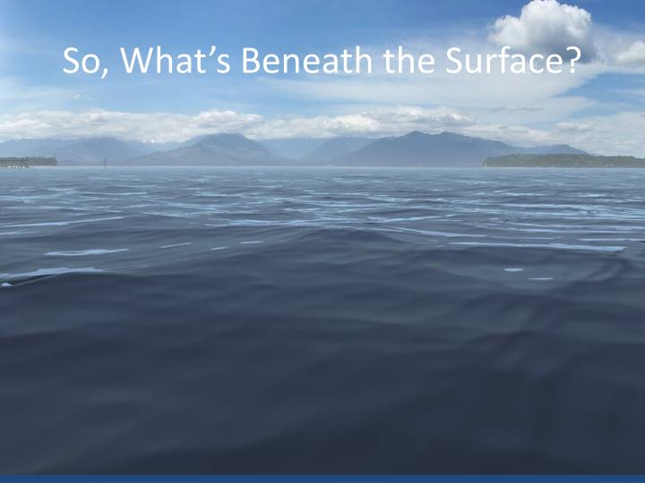 So, What's Beneath the Surface?