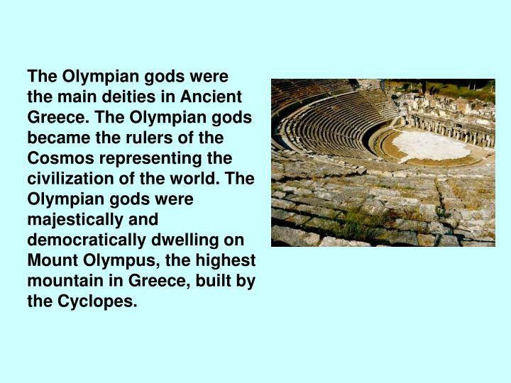 The Olympian gods were the main deities in Ancient Greece. The Olympian gods became the rulers of the Cosmos representing the civilization of the world. The Olympian gods were majestically and democratically dwelling on Mount Olympus, the highest mountain in Greece, built by the Cyclopes.