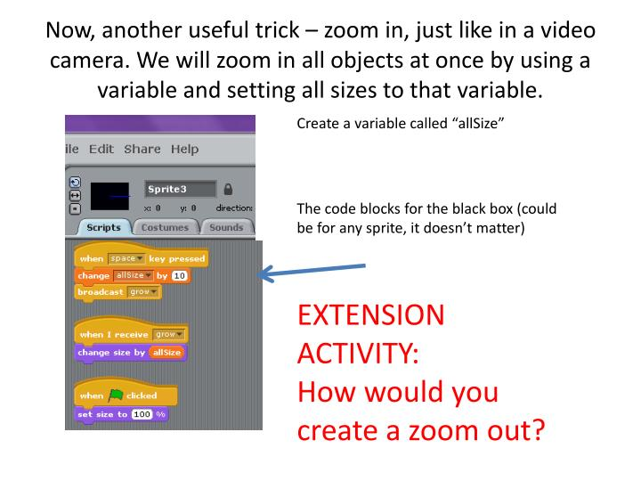 Now, another useful trick – zoom in, just like in a video camera. We will zoom in all objects at once by using a variable and setting all sizes to that variable.