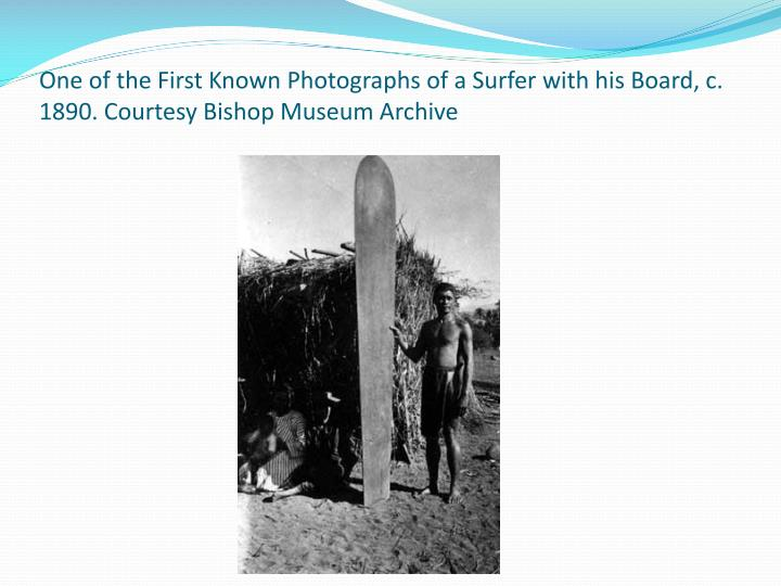 One of the First Known Photographs of a Surfer with his Board, c. 1890. Courtesy Bishop Museum Archive