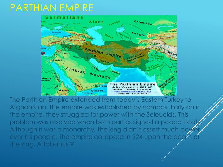 The Parthian Empire extended from today's Eastern Turkey to Afghanistan. The empire was established by nomads. Early on in the empire, they struggled for power with the Seleucids. This problem was resolved when both parties signed a peace treaty. Although it was a monarchy, the king didn't assert much power over his people. The empire collapsed in 224 upon