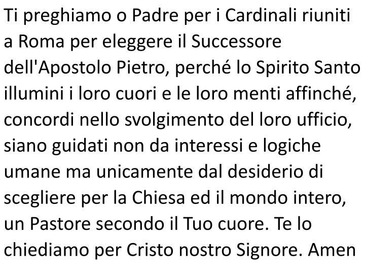 Ti preghiamo o Padre per i Cardinali riuniti a Roma per eleggere il Successore dell'Apostolo Pietro, perché lo Spirito Santo illumini i loro cuori e le loro menti affinché, concordi nello svolgimento del loro ufficio, siano guidati non da interessi e logiche umane ma unicamente dal desiderio di scegliere per la Chiesa ed il mondo