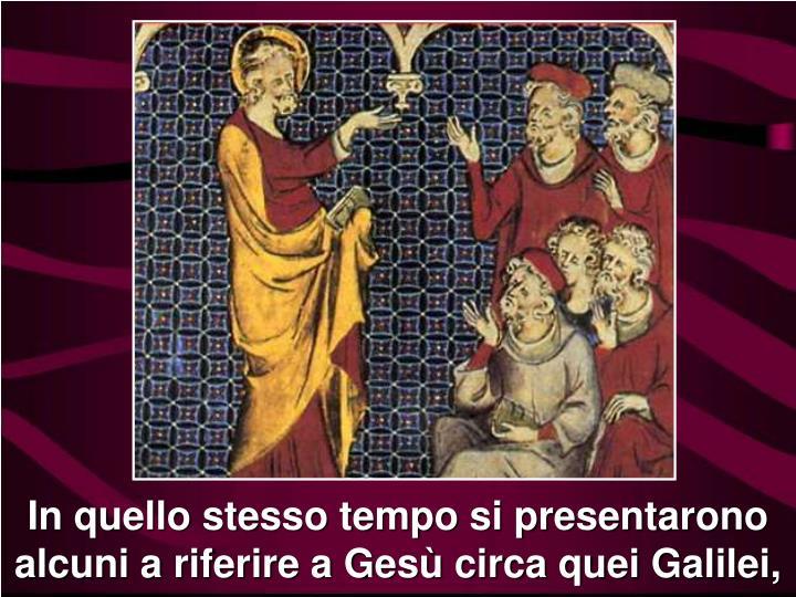 In quello stesso tempo si presentarono alcuni a riferire a Gesù circa quei Galilei,