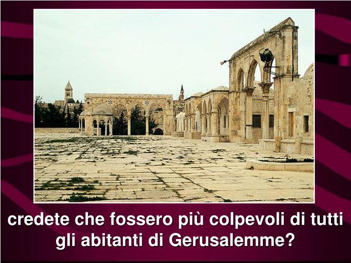 credete che fossero più colpevoli di tutti gli abitanti di Gerusalemme?