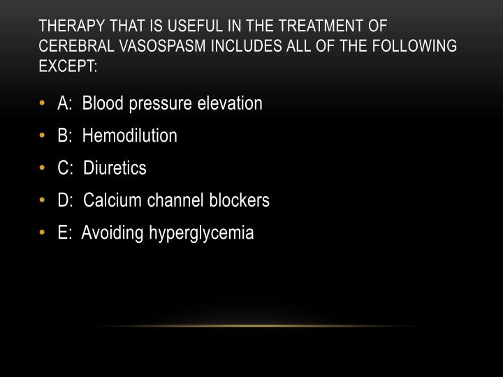 Therapy that is useful in the treatment of cerebral vasospasm includes all of the following except: