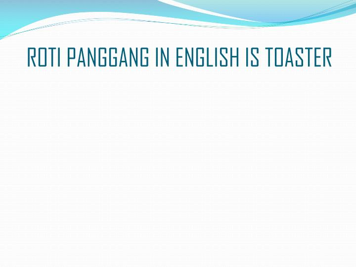 ROTI PANGGANG IN ENGLISH IS TOASTER