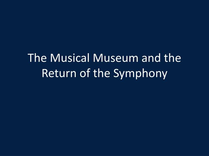 the musical museum and the return of the symphony