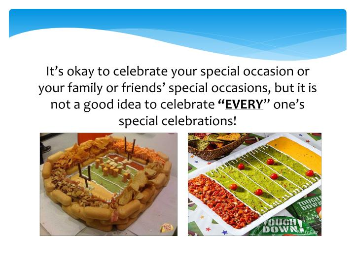 It's okay to celebrate your special occasion or your family or friends' special occasions, but it is not a good idea to celebrate