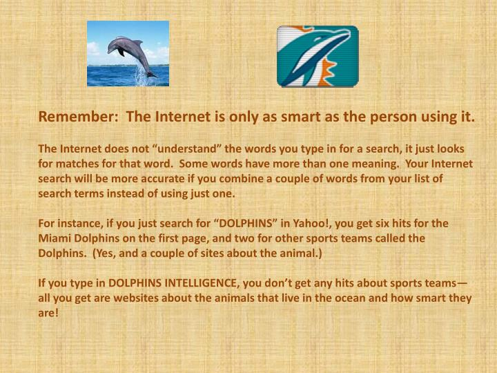 Remember:  The Internet is only as smart as the person using it.