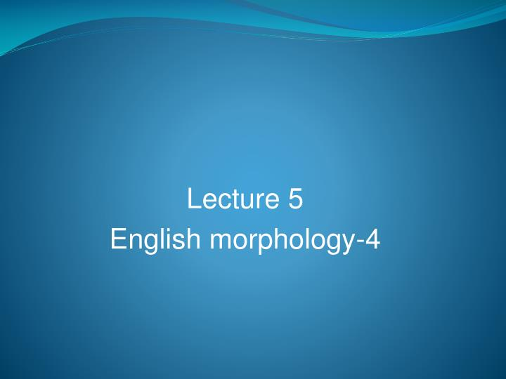 Lecture 5 english morphology 4